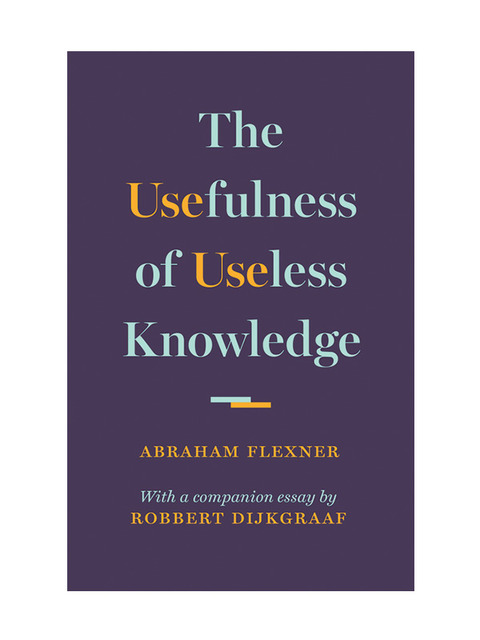 The Usefulness Of Useless Knowledge  Institute For Advanced Study In His Classic Essay The Usefulness Of Useless Knowledge Abraham Flexner  The Founding Director Of The Institute For Advanced Study In Princeton And  The